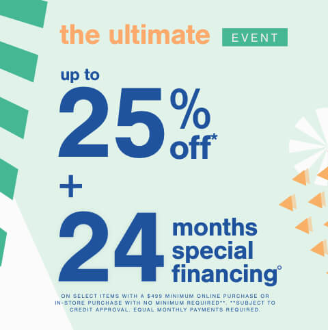 The Ultimate Event! Save Up to 25% Off* + 24 Month Special Financing° on Select Items No Minimum Purchase Required.  **Subject to Credit Approval. Equal Monthly Payments Required. Online Only.