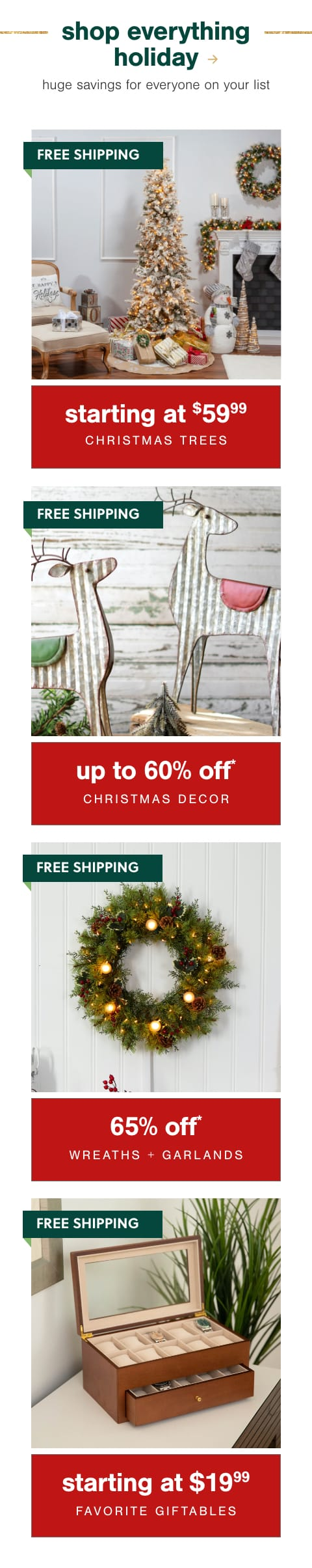 Christmas Trees Starting at $59.99*, Christmas Decor up to 60% Off* + Free Shipping , Faux Wreaths & Garlands 65% Off* + Free Shipping