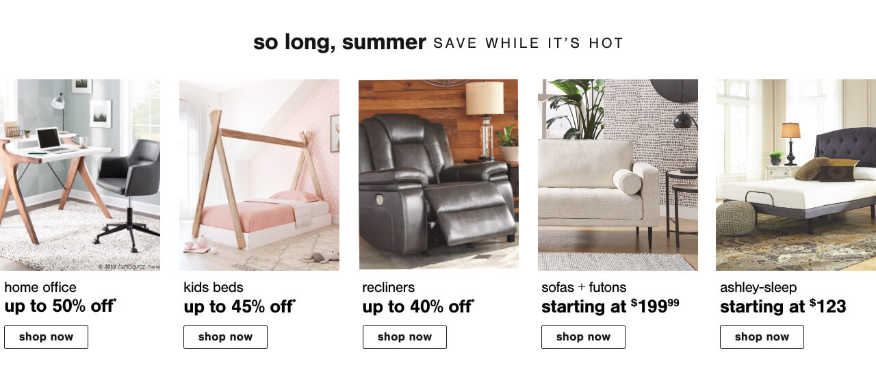 Home Office Deals Up to 50% Off  , Kids Beds Up to 45% Off, Recliners Up To 40% Off          , Sofas & Futons starting at $199.99,Ashley Sleep starting at $123