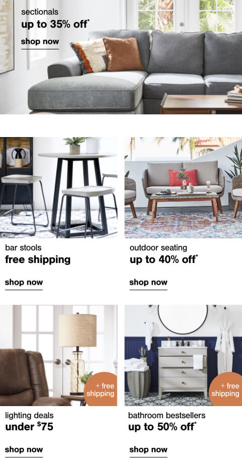 Sectionals up to 35% off,Free Shipping on Barstool Favorites,Bathroom Best Sellers up to 50% off + Free Shipping,Lighting Deals Under $75 + Free Shipping