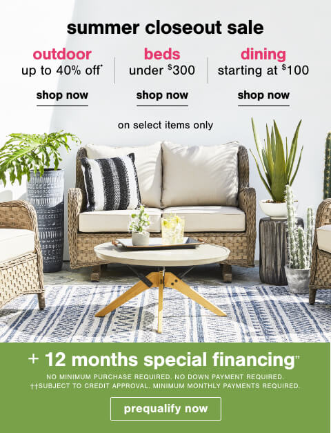 Summer Closeout Sale! Outdoor Up to 40% Off*, Beds Under $300 and Dining Starting at $100 on Select Items Only + 12 months special financing††.No Minimum Purchase or Down Payment Required on Ashley Advantage(TM) Synchrony purchases. ††Subject to Credit Approval. Minimum Monthly Payments Required.