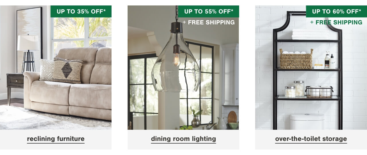 Reclining Furniture Up To 35% Off     , Dining room lighting up to 55% off + Free Shipping  ,  Over the Toilet Storage up to 60% off + Free Shipping