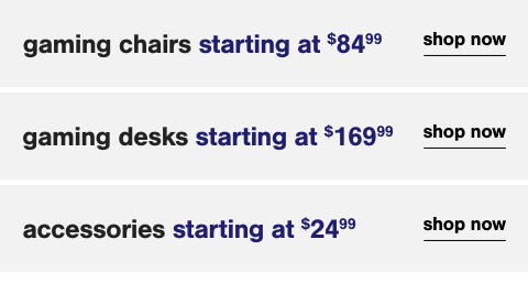 Gaming Chairs s/a $84.99,Gaming Desks s/a $169.99,Gaming Accessories $24.99