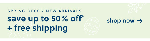 Spring Decor New Arrivals are here! Save Up to 50% Off* + Free Shipping