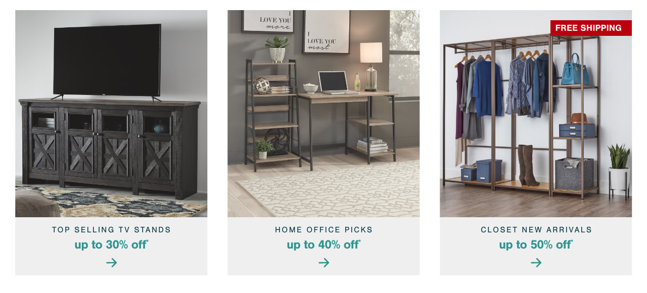Top Selling TV Stands Up to 30% Off ,2021 Home Office Picks: Up to 40% Off    ,Out With the Old Closet, In With the New- Up to 50% Off Closet New Arrivals+ Free Shipping
