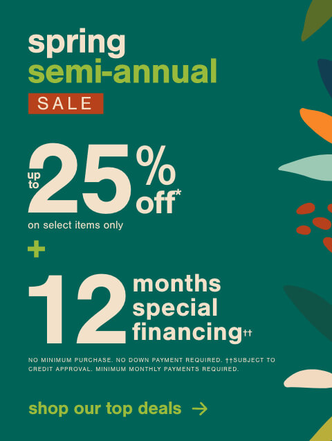 Spring Semi-Annual Sale! Save Up to 25% Off* on Select Items Only + 12 months special financing††. No Minimum Purchase Required. No Down Payment Required. ††Subject to Credit Approval. Minimum Monthly Payments Required.
