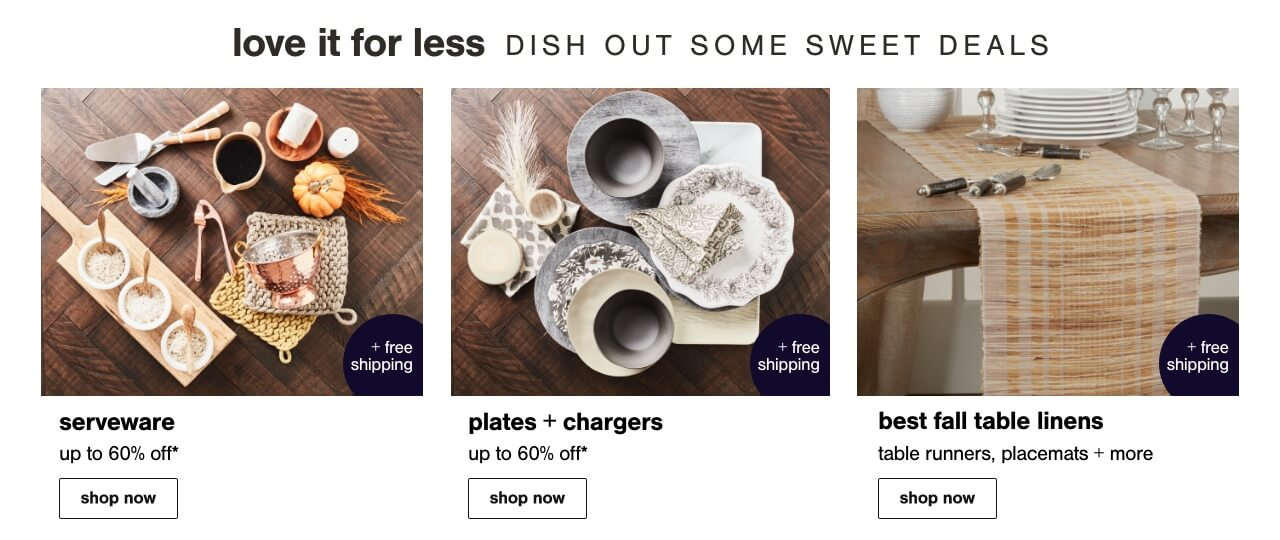 Plates & Chargers- up to 60% off + Free Shipping, Table Linen- Starting at $20 + Free Shipping, Drinkware, Pitchers & Dispensers- Up to 60% Off + Free Shipping