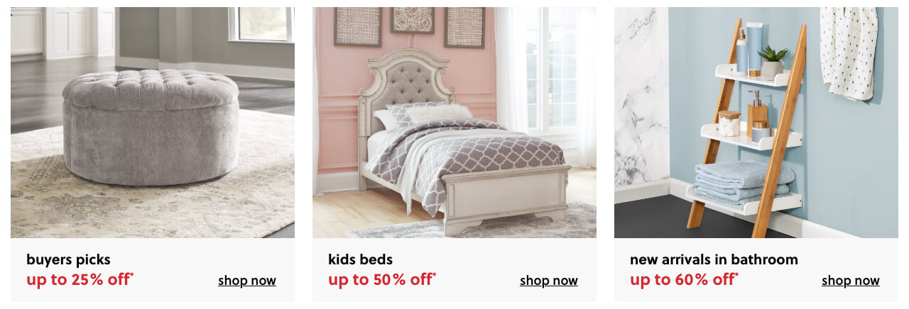 Buyers Pick up to 25% Off, Kids Beds Up to 50% off, HUpdate Your Bathroom with our Newly Expanded AssortmentUp to 50% Off