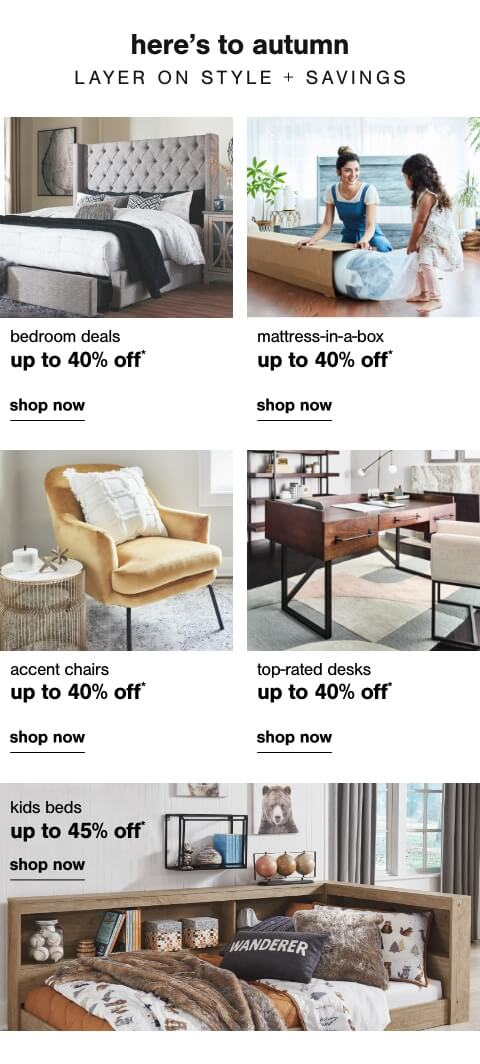Bedroom Savings up to 40% off      ,  Mattress in a Box up to 50% off, Accent Chairs Up To 40% Off  , Top Rated Desks Up to 40% Off ,  Kids Beds Up to 45% Off