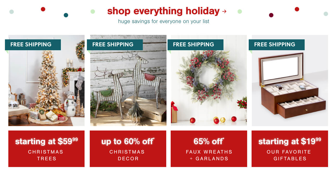 Christmas Trees Starting at $59.99*, Christmas Decor up to 60% Off* + Free Shipping , Faux Wreaths & Garlands 65% Off* + Free Shipping,Our Favorite Giftables Starting at $19.99