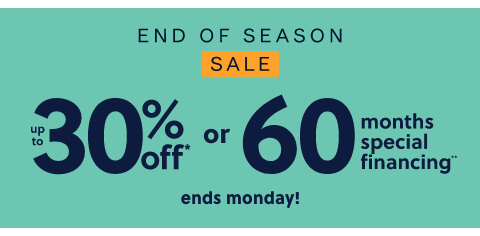 End of Season Sale! Save up to 30% Off* OR 60 Months Special Financing**. $1499 Minimum Purchase Required. **Subject to Credit Approval. Equal Monthly Payments Required. Online Only.