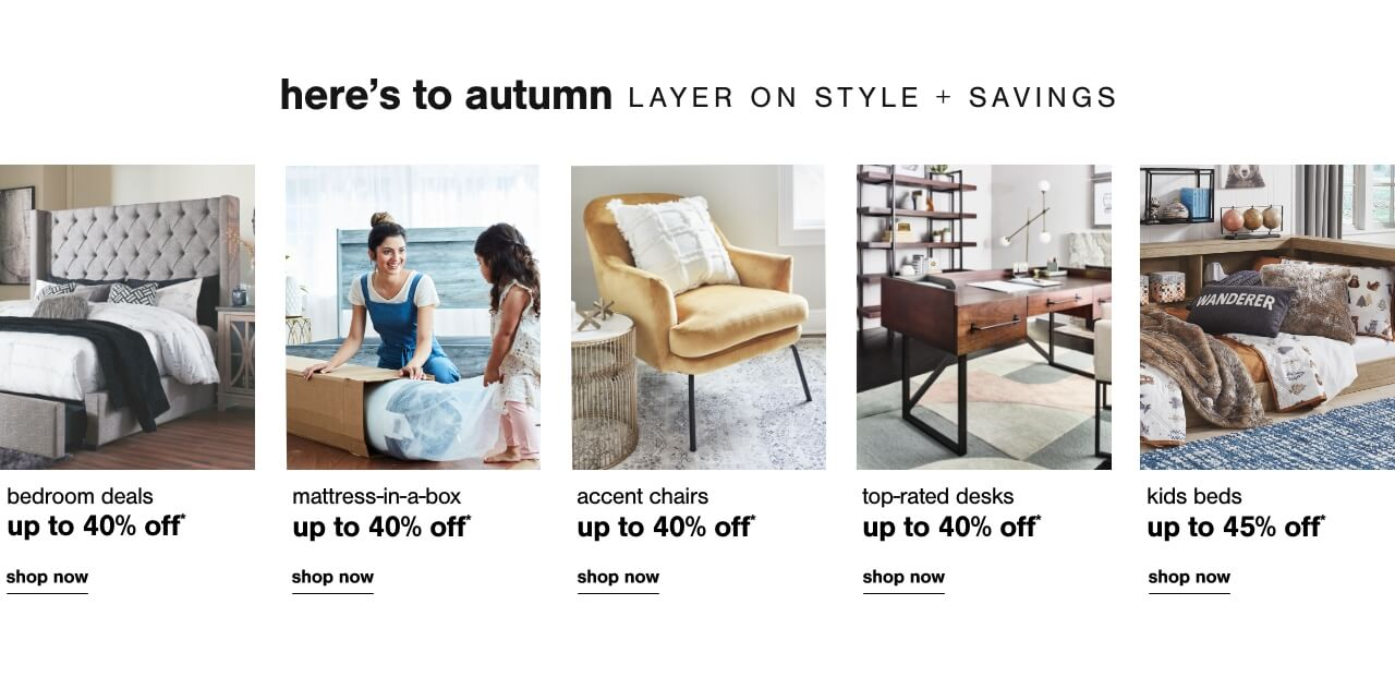 Bedroom Savings up to 40% off      ,  Mattress in a Box up to 50% off, Accent Chairs Up To 40% Off  , Reclining Furniture Up To 35% Off, Kids Beds Up to 45% Off