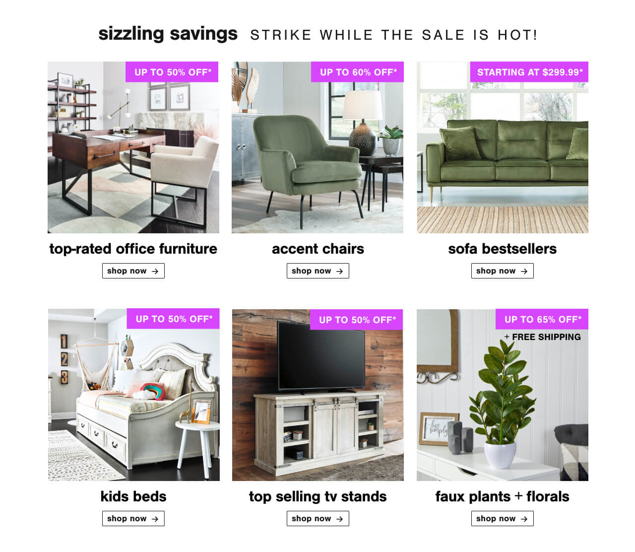 Top-rated Office Furniture up to 50% Off ,Accent Chairs Up To 60% Off,Our Favorite Sofas for Less! Sofas starting at $299.99, Kids Beds Up to 50% Off, Top Selling TV Stands Up to 50% Off,Faux Plants & Florals up to 60% Off + Free shipping!