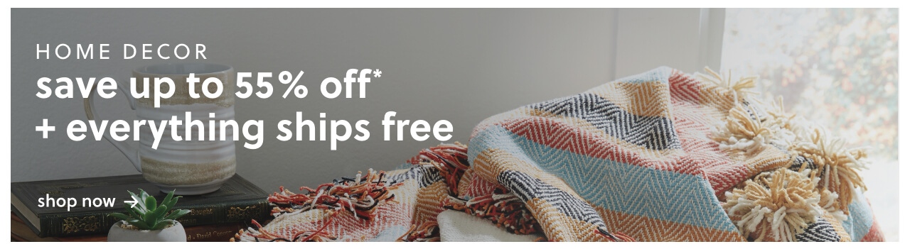 Save Up to 55% Off* on Home Decor + Everything Ships Free