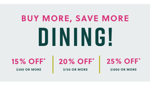 Buy More Save More Dining! 20% off- $300 or more 25% off- $750 or more 30% off- $1000 or more