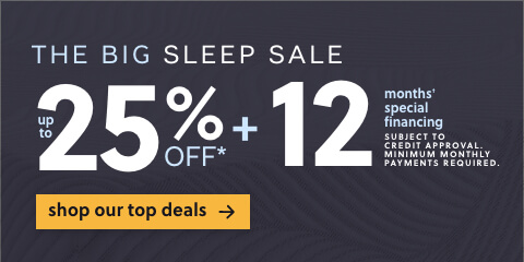 The Big Sleep Sale! Save Up to 25% Off* + 12 Months Special Financing.