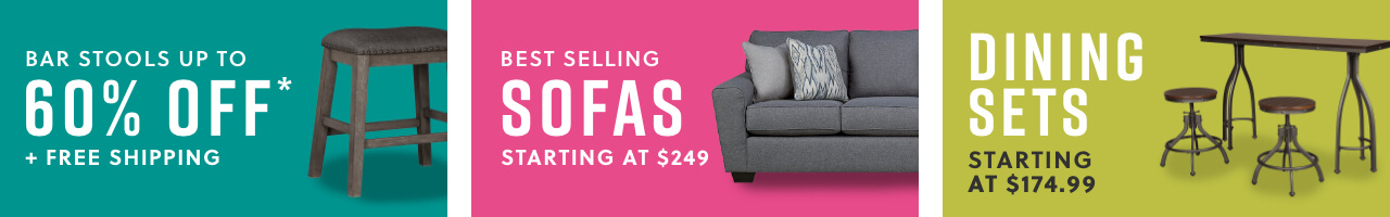 Bar Stools Up to 60% Off* + Free Shipping, Best Selling Sofas Starting at $249,Dining Sets starting at $174.99