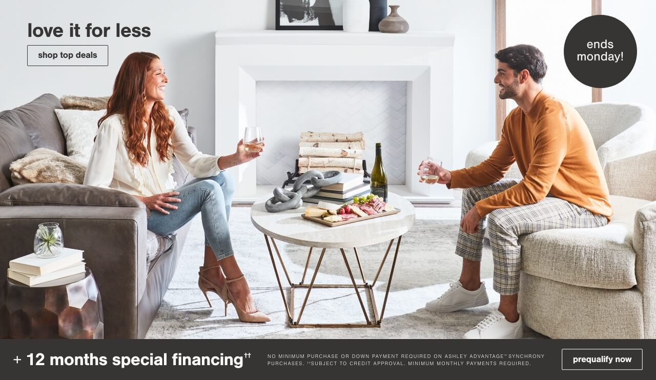 Love it for Less! Save Up to 25% off* + An Extra 10% with code LOVETOSAVE + 12 months special financing††. No Minimum Purchase or Down Payment Required on Ashley Advantage(TM) Synchrony purchases. ††Subject to Credit Approval. Minimum Monthly Payments Required.