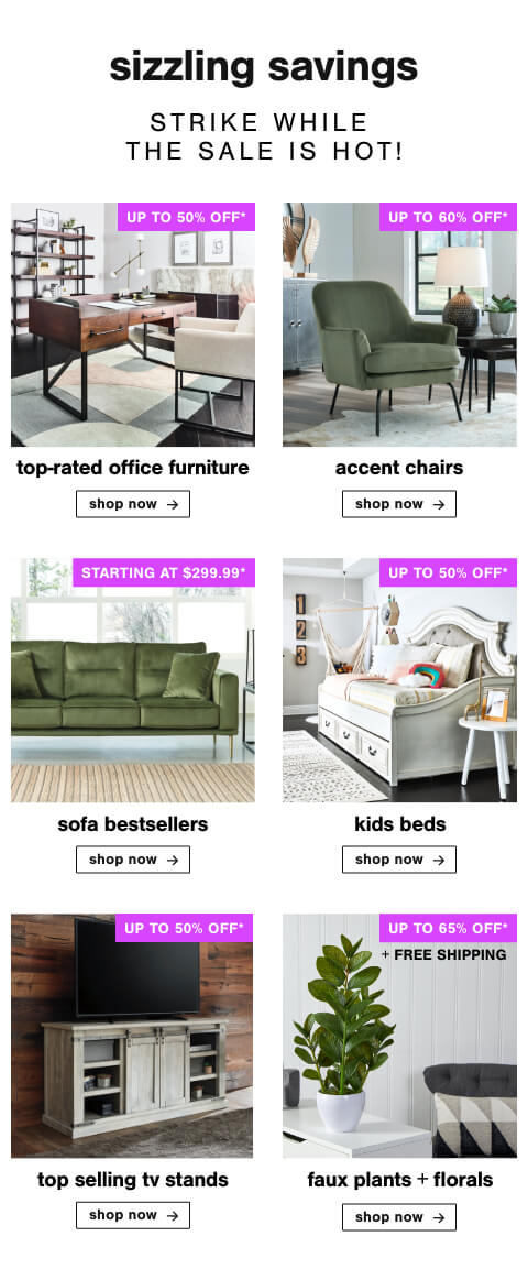Top-rated Office Furniture up to 50% Off ,Accent Chairs Up To 60% Off,Our Favorite Sofas for Less! Sofas starting at $299.99,Kids Beds Up to 50% Off, Top Selling TV Stands Up to 50% Off, Faux Plants & Florals up to 60% Off + Free shipping!