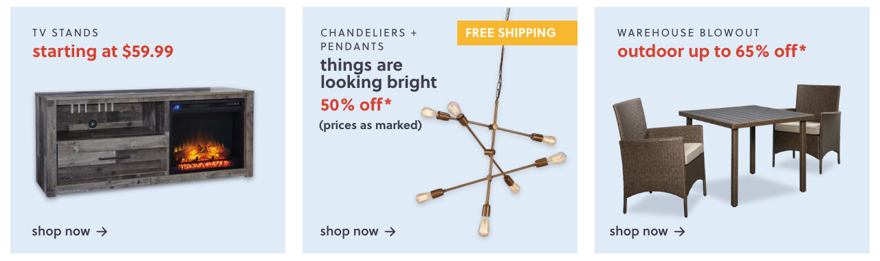 TV Stands S/A $59.99,You'll be Floored! Area Rugs up to 55% Off + Free Shipping, 50% Off* Pendants & Chandeliers + All with Free Shipping, Outdoor Clearance! Up to 65% Off* our favorites