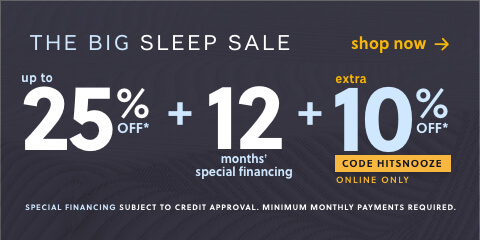 This Weekend Only! The Big Sleep Sale! Save Up to 25% Off* + an Extra 10% Off* with code: HITSNOOZE Online Only