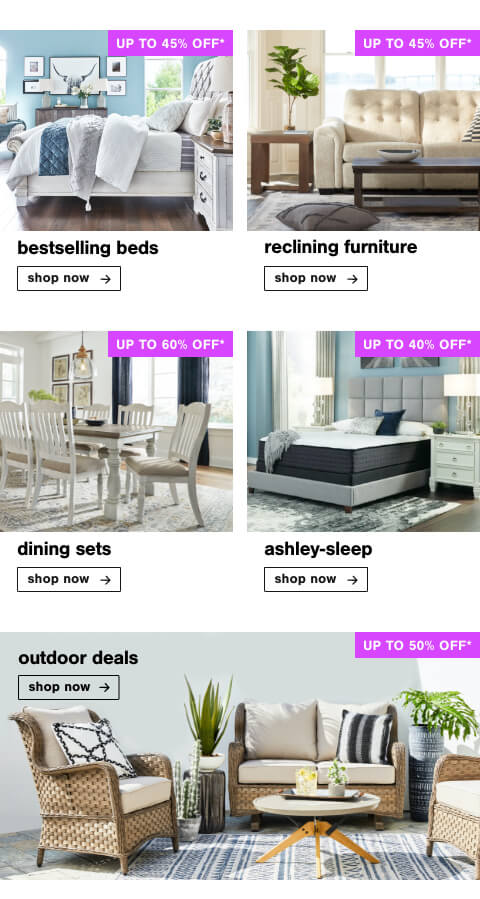 Bed You'll Love Up to 45% Off , Reclining Furniture Up To 45% Off, Dining Sets Up to 60% Off           , Ashley Sleep Up to 40% Off  , Outdoor Deals up to 50% Off