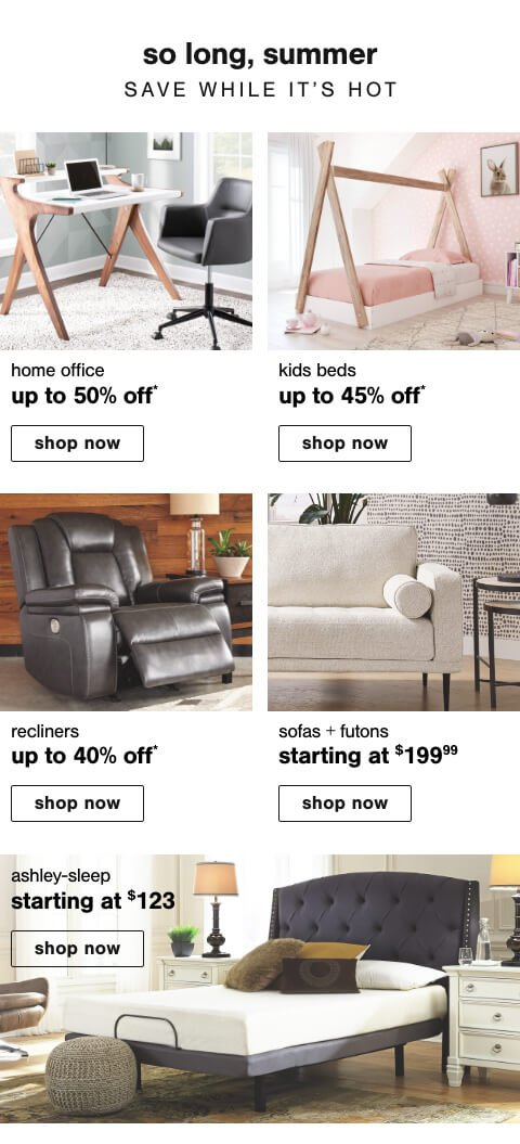 Home Office Deals Up to 50% Off  , Kids Beds Up to 45% Off, Recliners Up To 40% Off          , Sofas & Futons starting at $199.99 , Ashley Sleep starting at $123