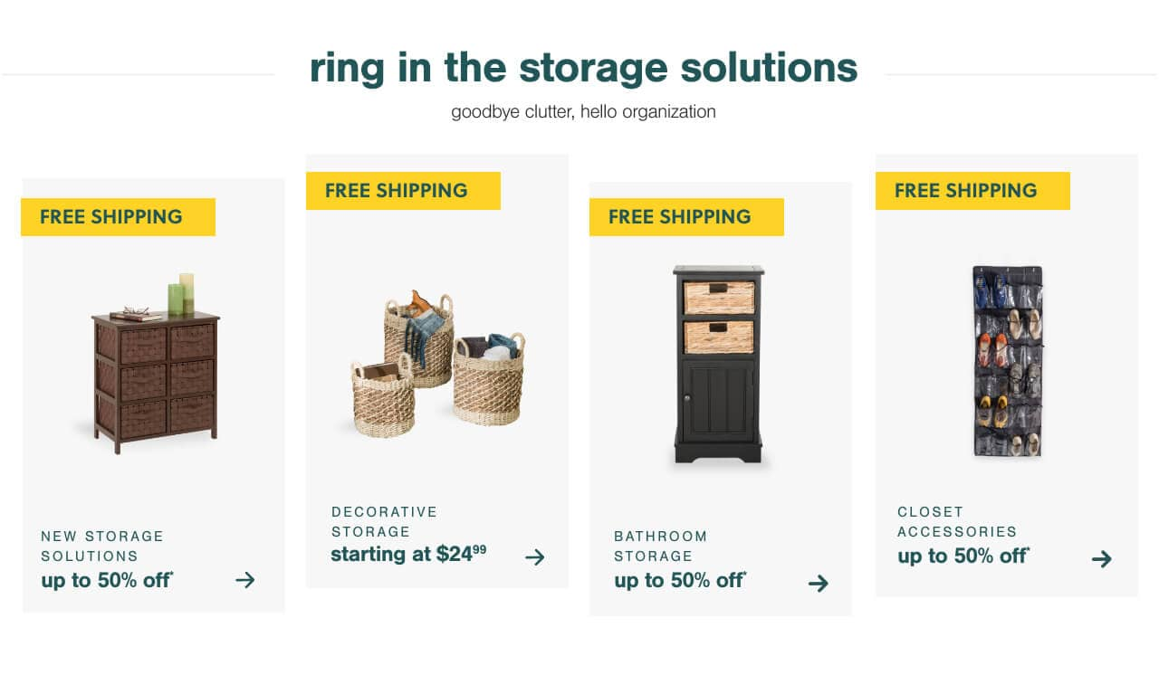 New Arrivals for the New Year- Up to 50% off Storage Solutions + Free Shipping, Get Organized In Plain Site with Decorative Storage Starting at $24.99 + Free Shipping, Get Organized- Closet Accessories Up to 50% OFF + Free Shipping