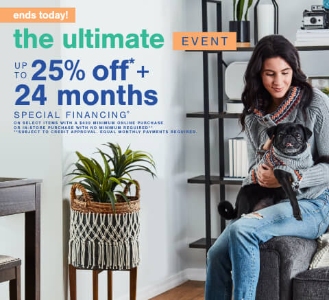 The Ultimate Event! Save Up to 25% Off* + 24 Month Special Financing° on Select Items No Minimum Purchase Required. Only OR 60 Months Special Financing**.  **Subject to Credit Approval. Equal Monthly Payments Required. Online Only.