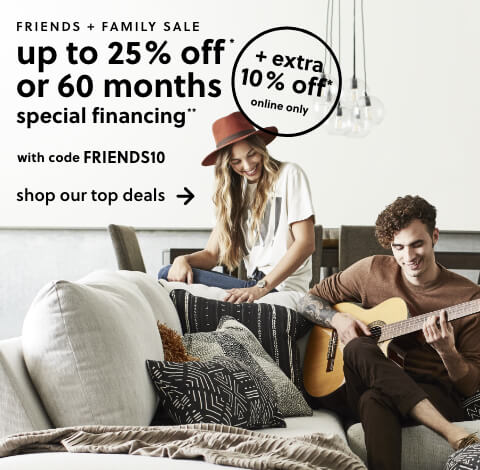 Friends and Family Sale! Save up to 25% Off* + an Extra 10% w/ code: FRIENDS10 OR 60 Months Special Financing**. $1499 Minimum Purchase Required. **Subject to Credit Approval. Equal Monthly Payments Required. Online Only.