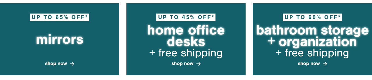 Mirrors Up to 70% Off* 	,Top Rated Home Office Desks Up to 45% Off* + Free Shipping	, Up to 60 Off* Bathroom Storage and Organization + Free Shipping