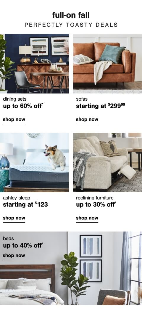 The Whole Package: Dining Sets Up to 60% Off         ,  Bed Savings that you could only Dream Of!- Shop Beds Up to 40% Off        , Sofas starting at $299.99  , Ashley sleep starting at $123   ,  Reclining Furniture Up To 30% Off