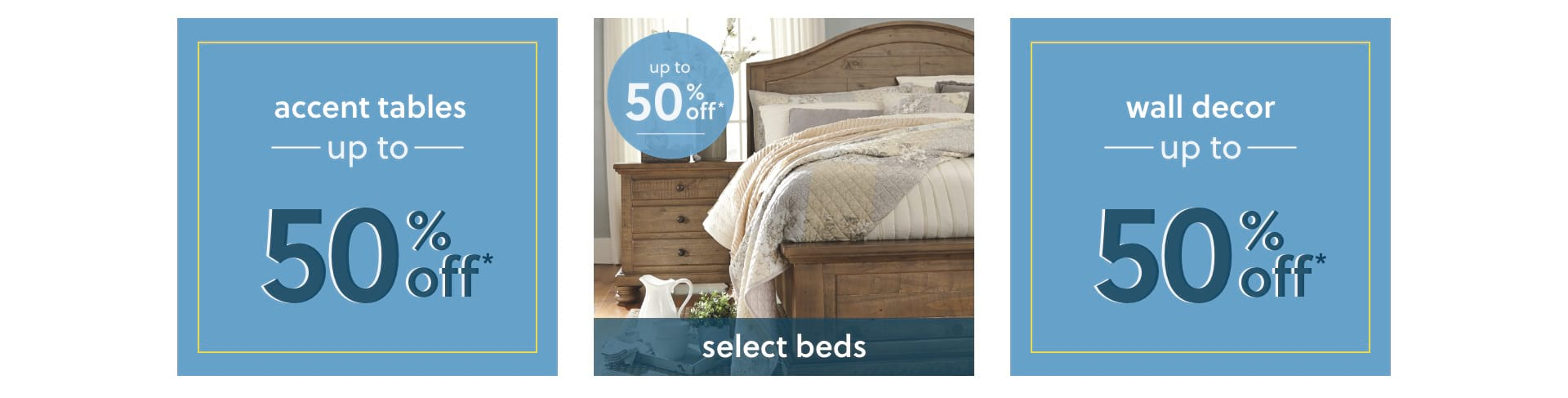 Accent Tables, Select Beds, and Wall Decor up to 50% off*