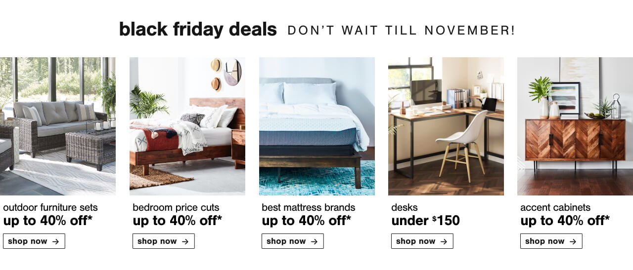 Outdoor Furniture Sets up to 40% Off   , Bedroom Price Cuts Up to 40% Off, Up to 40% off our best Brands          , Desks Under $150,Accent Cabinets Up To 40% Off!