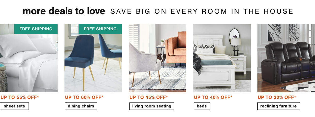 Sheet sets up to 55% off + free shipping,Dining Chairs Up to 60% Off + Free Shipping  , Buyer's Pick Living Room Seating Up To 45% Off   ,Beds You'll Love Up to 40% off,Reclining Furniture Up To 30% Off*