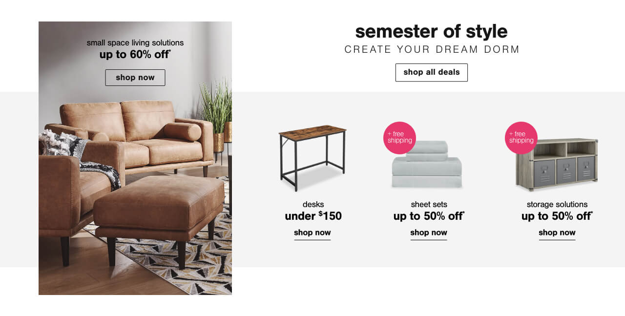 Shop All Back to Campus     ,Living Room Small Space Furniture up to 60% off!      ,Desks under $150     ,Sheet sets up to 50% off + free shipping,End of Summer Storage Solutions Up to 50% off