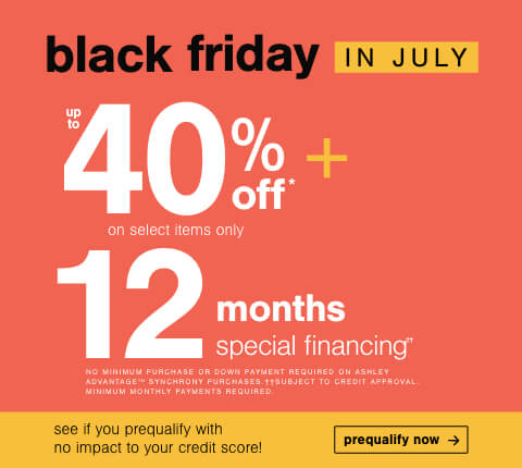 Black Friday in July! Save Up to 40% Off* on Select Items Only + Doorbusters + 12 months special financing††.No Minimum purchase or down payment required on Ashley Advantage(TM) Synchrony purchases. †† Subject to credit approval. Minimum monthly payments required.