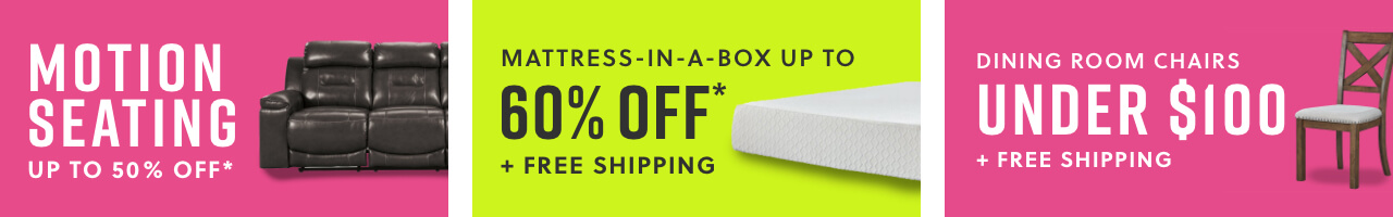Motion Seating Up to 50% Off*, Mattress in a Box! Lowest Price Ever Up to 60% Off* + Free Shipping, Dining Room Chairs Under $100 + Free Shipping