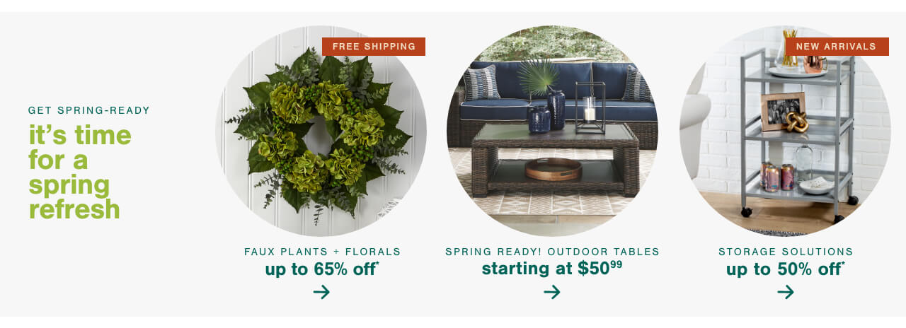 Faux Plants & Florals up to 65% Off + Free Shipping ,Spring Ready! Outdoor Tables Starting at $49.99     ,Spring Cleaning! New Arrivals in Storage Solutions up to 50%