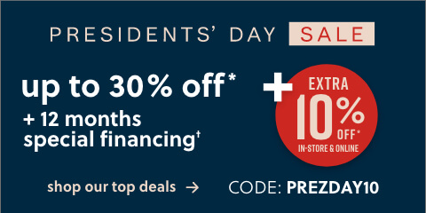 Presidents' Day Sale! Save up to 30% off* + an extra 10% with code: PREZDAY10 + 12 Months Special Financing