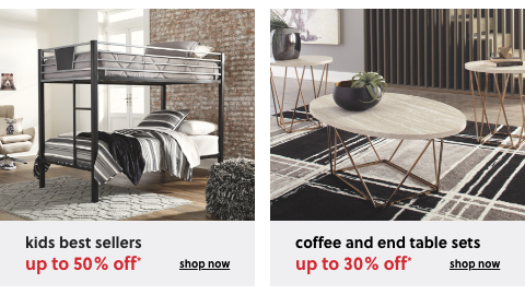 Kids Best Sellers up to 50% Off*, Up to 30% Off* Coffee and End Table Sets*