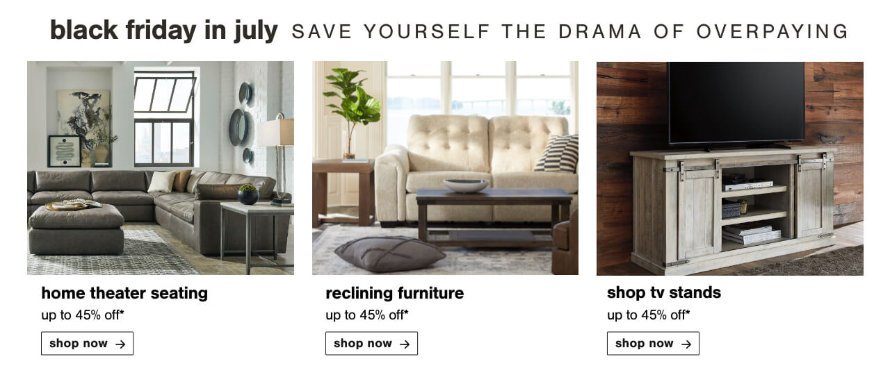 Home Theater Seating up to 45% off, Relax With Reclining Furniture Up To 45% Off, Top Selling TV Stands Up to 45% Off
