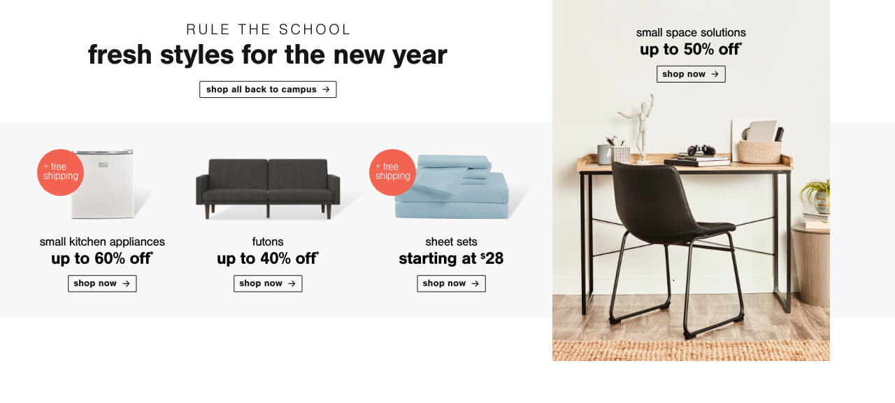 Shop All Back to Campus ,60% Off + Free Shipping Small Kitchen Appliances,Futons up to 50% Off,Sheet Sets starting at $28 + Free Shipping,Home Office Small Space Solutions up to 50% off