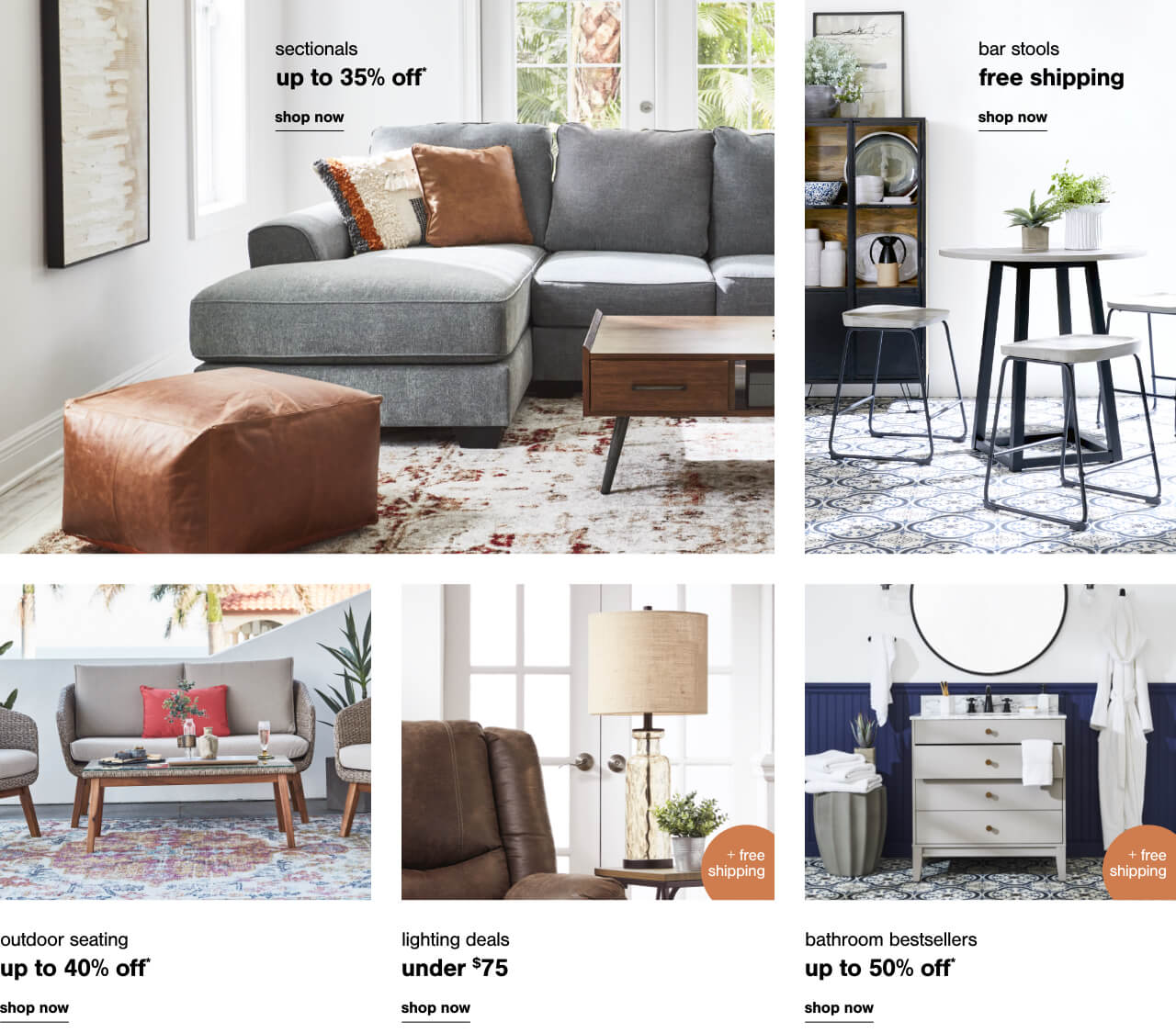 Sectionals up to 35% off,Free Shipping on Barstool Favorites,Bathroom Best Sellers up to 50% off + Free Shipping,Outdoor Seating up to 40% off,Lighting Deals Under $75 + Free Shipping