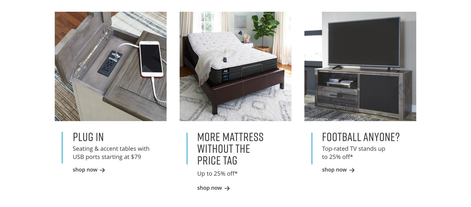 Seating and Accent Tables with USB Ports, Mattresses up to 25% off*, Top-rate TV Stands up to 25% off*