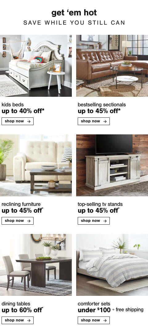 Kids Beds Up to 40% Off,Best Selling Sectionals up to 45%,Relax With Reclining Furniture Up To 45% Off  , Top Selling TV Stands Up to 45% Off,Dining Tables Up to 60% Off,Comforter Sets Under $100 + Free Shipping
