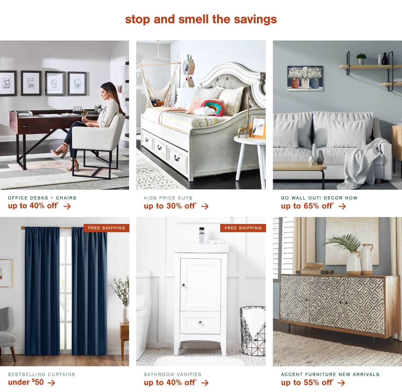 Office Desks and Chairs up to 40% Off*,Kids Price Cuts Up to 30% Off*        ,Go WALL Out! Wall Décor now up to 65% Off, Best Selling Curtains Under $50 + Free Shipping        , Bathroom Storage Up to 50% Off + Free Shipping   , Accent Furniture New Arrivals up to 55% Off!