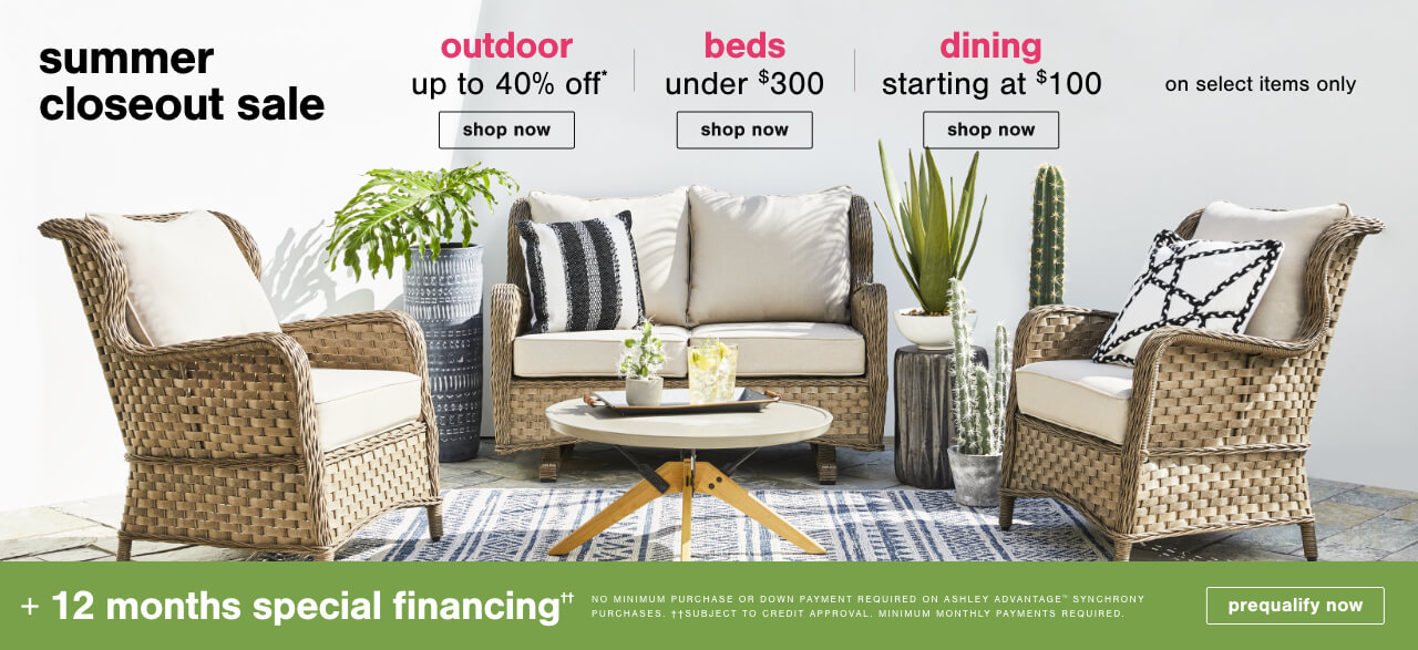 Summer Closeout Sale! Outdoor Up to 40% Off*, Beds Under $300 and Dining Starting at $100 on Select Items Only + 12 months special financing††.No Minimum Purchase or Down Payment Required on Ashley Advantage(TM) Synchrony purchases. ††Subject to Credit Approval. Minimum Monthly Payments Required., Shop Outdoor, Shop Beds,Shop Dining