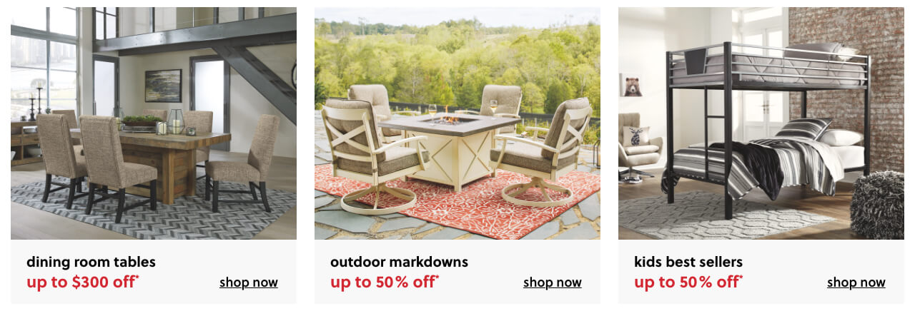 Dining Room Tables up to $300 Off*, End of Season Outdoor Markdowns up to 50% Off*, Kids Best Sellers up to 50% Off*