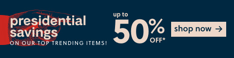 Presidential Savings! Save Up to 50% Off* on our Top Trending Items!
